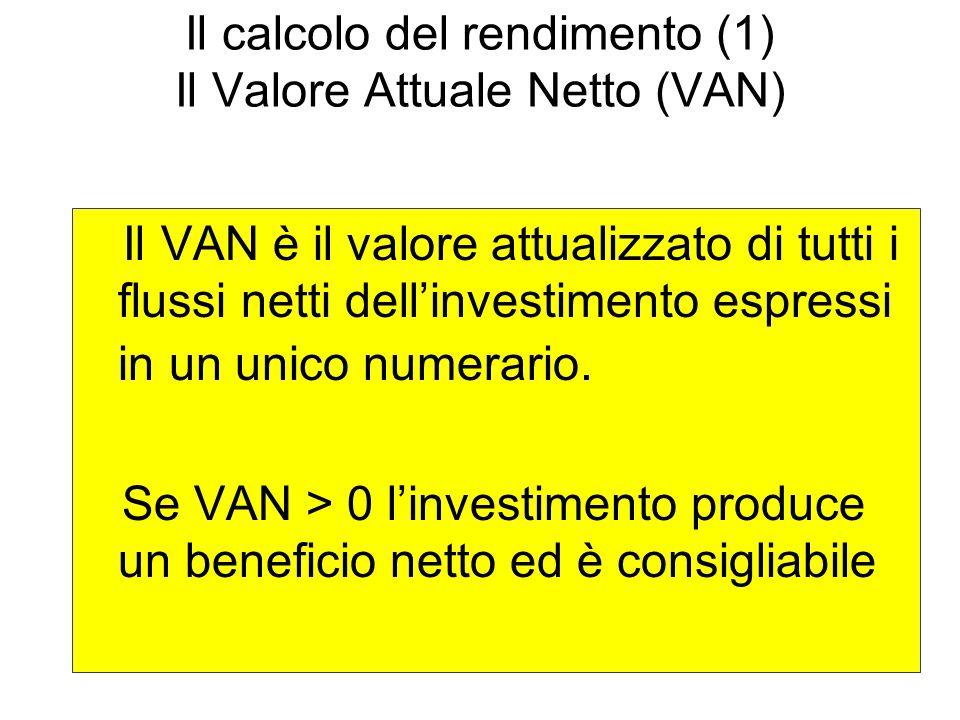 Il calcolo del rendimento (1) Il Valore Attuale Netto (VAN) Il VAN è il valore attualizzato di tutti i flussi netti dellinvestimento espressi in un un