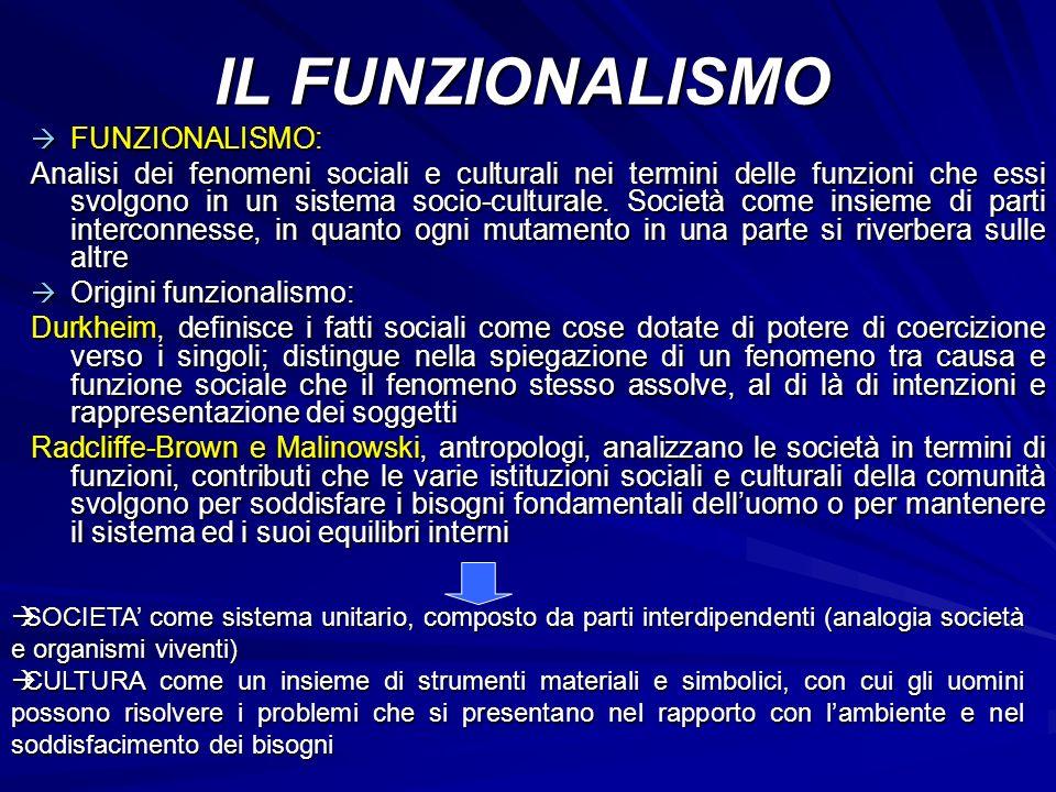 FUNZIONALISMO: FUNZIONALISMO: Analisi dei fenomeni sociali e culturali nei termini delle funzioni che essi svolgono in un sistema socio-culturale. Soc