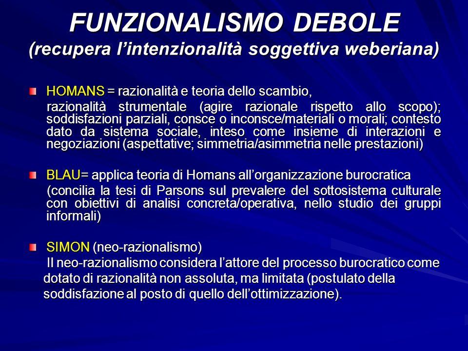 CONSEGUENZE DEL MODELLO DI BLAU EFFICIENZA AMMINISTRATIVA (Weber) BLAU EVIDENZIA LA RILEVANZA CHE ASSUMONO, ALLINTERNO DELLE STRUTTURE BUROCRATICHE, I GRUPPI INFORMALI (ASPETTO SOTTVALUTATO DA WEBER) DIFFERENZA RISPETTO A WEBER: Weber si occupa solo dellorganizzazione formale delle burocrazie; ogni deviazione dalla struttura formale è dannosa ai fini dellefficienza amministrativa, in quanto il tipo-ideale è concepito come organizzazione perfettamente efficiente, per cui qualsiasi scostamento interferirà con lefficienza Secondo Blau bisogna andare oltre lo studio di relazioni formali ed oltre le considerazioni sulle funzioni (VEDI MERTON), considerando le disfunzioni ed indagando sui rapporti non formali e pratiche non ufficiali che si formano tra i membri delle burocrazie e prendono la forma organizzata senza essere ufficialmente sanzionati