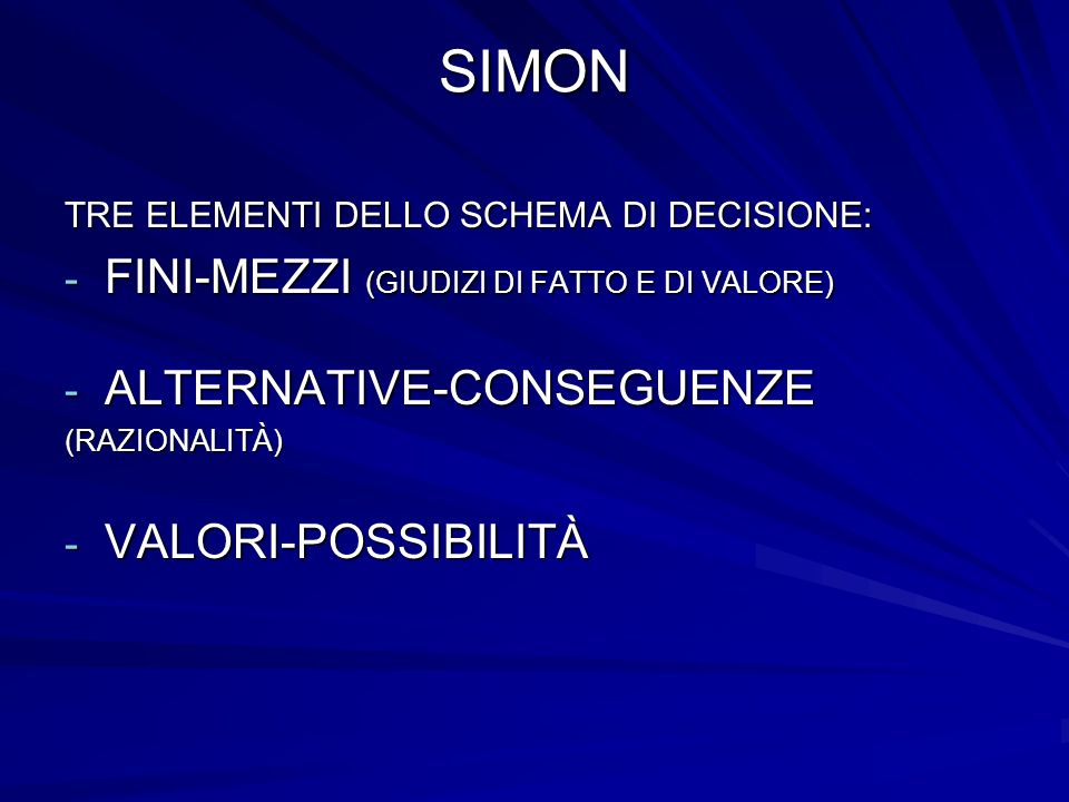 SIMON TRE ELEMENTI DELLO SCHEMA DI DECISIONE: - FINI-MEZZI (GIUDIZI DI FATTO E DI VALORE) - ALTERNATIVE-CONSEGUENZE (RAZIONALITÀ) - VALORI-POSSIBILITÀ