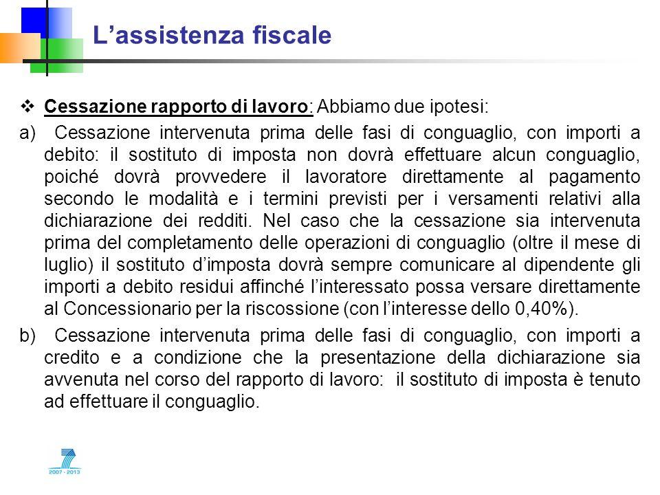 Lassistenza fiscale Cessazione rapporto di lavoro: Abbiamo due ipotesi: a) Cessazione intervenuta prima delle fasi di conguaglio, con importi a debito