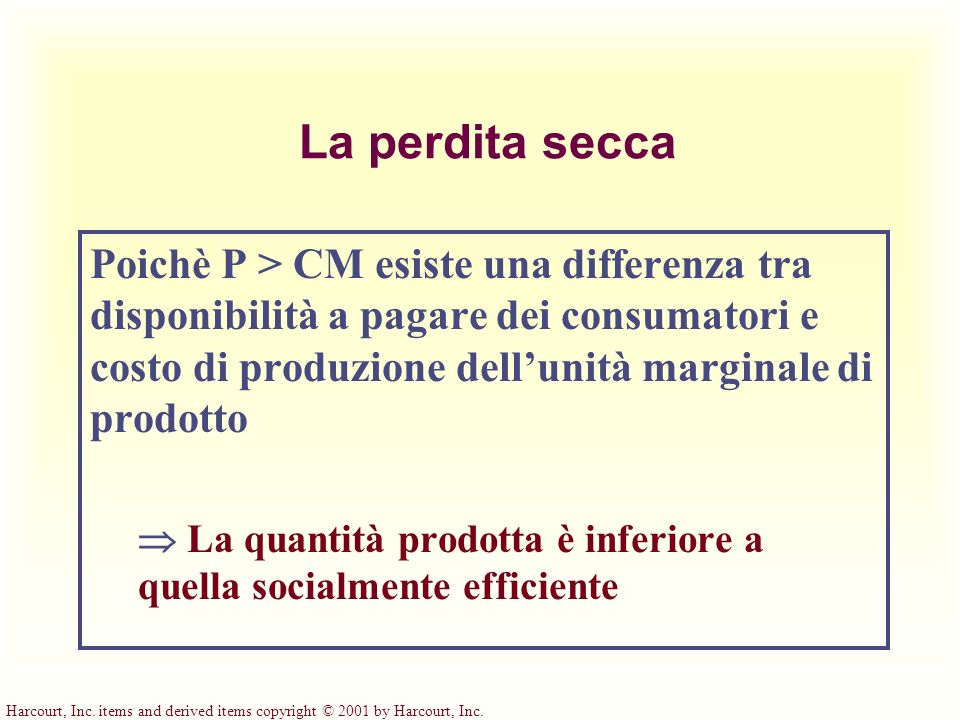 La perdita secca Poichè P > CM esiste una differenza tra disponibilità a pagare dei consumatori e costo di produzione dellunità marginale di prodotto La quantità prodotta è inferiore a quella socialmente efficiente