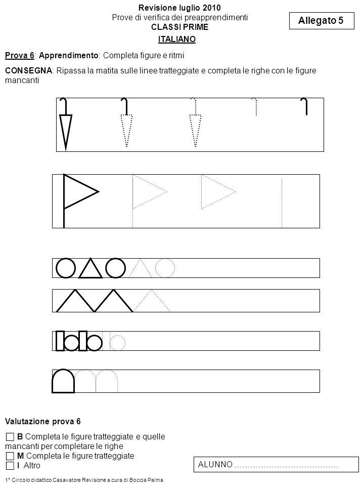 Prova 6: Apprendimento: Completa figure e ritmi CONSEGNA: Ripassa la matita sulle linee tratteggiate e completa le righe con le figure mancanti Allega