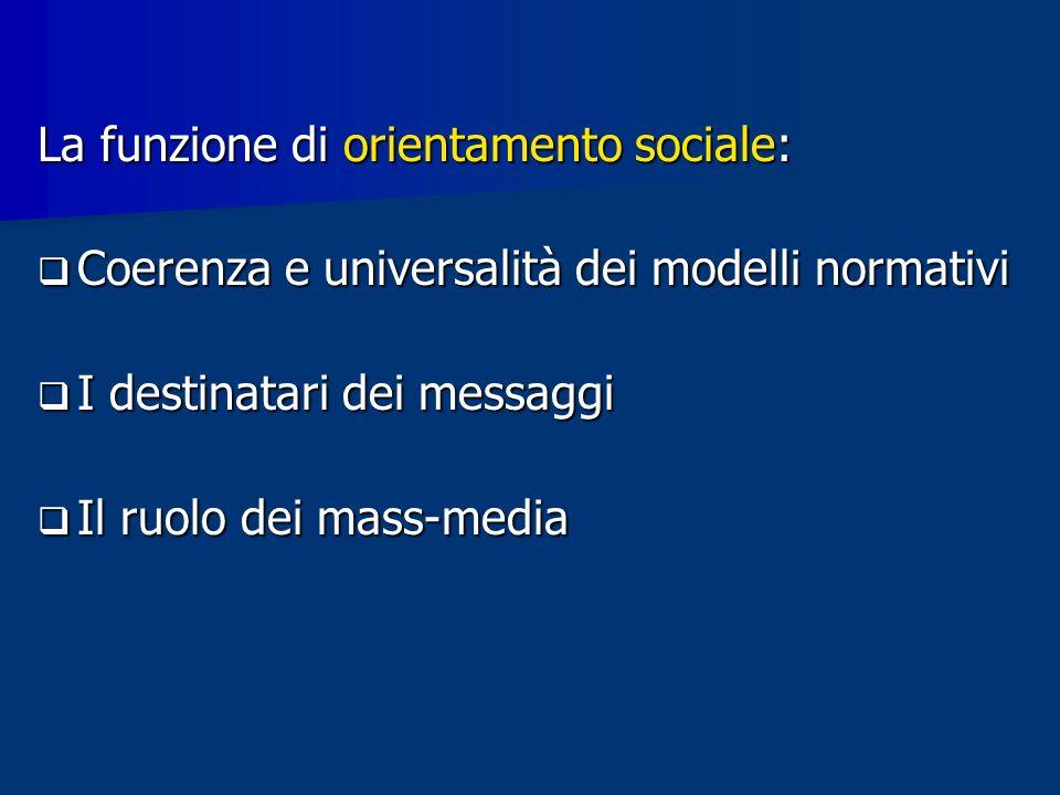 La funzione di orientamento sociale: Coerenza e universalità dei modelli normativi Coerenza e universalità dei modelli normativi I destinatari dei messaggi I destinatari dei messaggi Il ruolo dei mass-media Il ruolo dei mass-media