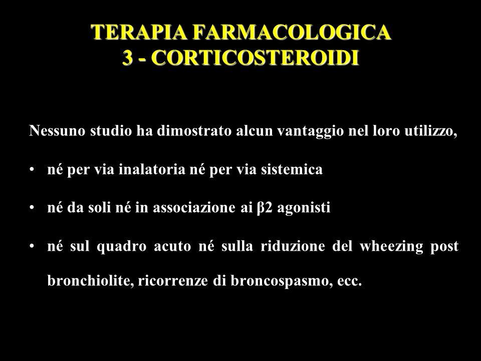 TERAPIA FARMACOLOGICA 3 - CORTICOSTEROIDI Nessuno studio ha dimostrato alcun vantaggio nel loro utilizzo, né per via inalatoria né per via sistemica n