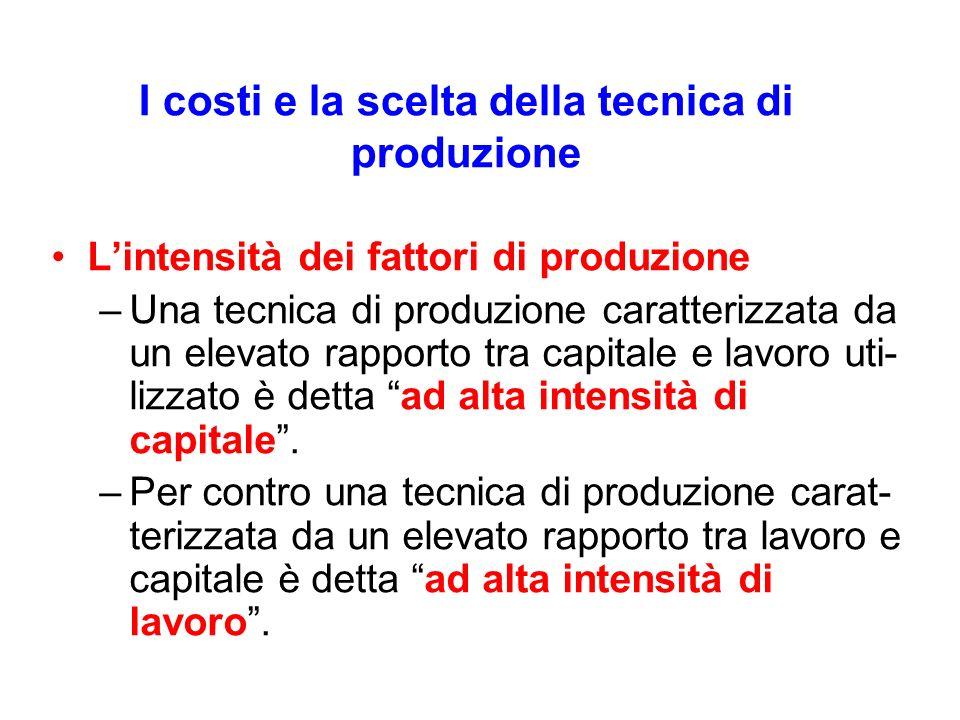 I costi e la scelta della tecnica di produzione Lintensità dei fattori di produzione –Una tecnica di produzione caratterizzata da un elevato rapporto tra capitale e lavoro uti- lizzato è detta ad alta intensità di capitale.