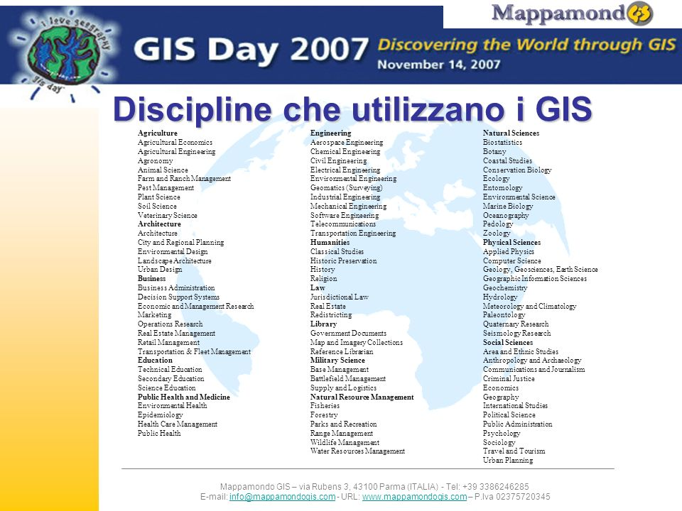 Mappamondo GIS – via Rubens 3, 43100 Parma (ITALIA) - Tel: +39 3386246285 E-mail: info@mappamondogis.com - URL: www.mappamondogis.com – P.Iva 02375720345info@mappamondogis.comwww.mappamondogis.com Discipline che utilizzano i GIS Agriculture Agricultural Economics Agricultural Engineering Agronomy Animal Science Farm and Ranch Management Pest Management Plant Science Soil Science Veterinary Science Architecture City and Regional Planning Environmental Design Landscape Architecture Urban Design Business Business Administration Decision Support Systems Economic and Management Research Marketing Operations Research Real Estate Management Retail Management Transportation & Fleet Management Education Technical Education Secondary Education Science Education Public Health and Medicine Environmental Health Epidemiology Health Care Management Public Health Engineering Aerospace Engineering Chemical Engineering Civil Engineering Electrical Engineering Environmental Engineering Geomatics (Surveying) Industrial Engineering Mechanical Engineering Software Engineering Telecommunications Transportation Engineering Humanities Classical Studies Historic Preservation History Religion Law Jurisdictional Law Real Estate Redistricting Library Government Documents Map and Imagery Collections Reference Librarian Military Science Base Management Battlefield Management Supply and Logistics Natural Resource Management Fisheries Forestry Parks and Recreation Range Management Wildlife Management Water Resources Management Natural Sciences Biostatistics Botany Coastal Studies Conservation Biology Ecology Entomology Environmental Science Marine Biology Oceanography Pedology Zoology Physical Sciences Applied Physics Computer Science Geology, Geosciences, Earth Science Geographic Information Sciences Geochemistry Hydrology Meteorology and Climatology Paleontology Quaternary Research Seismology Research Social Sciences Area and Ethnic Studies Anthropology and Archaeology Communications and Journalism Criminal Justice Economics Geography International Studies Political Science Public Administration Psychology Sociology Travel and Tourism Urban Planning