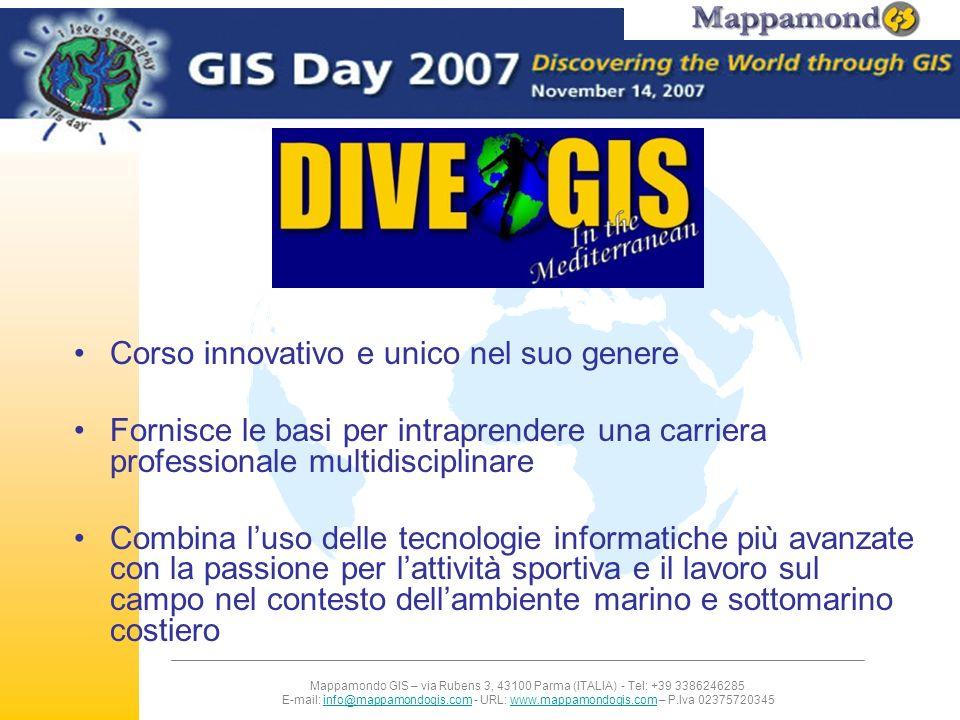 Mappamondo GIS – via Rubens 3, 43100 Parma (ITALIA) - Tel: +39 3386246285 E-mail: info@mappamondogis.com - URL: www.mappamondogis.com – P.Iva 02375720345info@mappamondogis.comwww.mappamondogis.com Moduli di insegnamento Corso autorizzato ESRI: Introduzione ad ArcGIS 9.x GIS e telerilevamento applicati all ambiente marino incluso la realizzazione di mappe degli habitat marini a partire da immagini telerilevate Corsi di subacquea PADI Identificazione di flora e fauna marina e raccolta dati scientifici sul campo Analisi dei dati raccolti e presentazione dei risultati