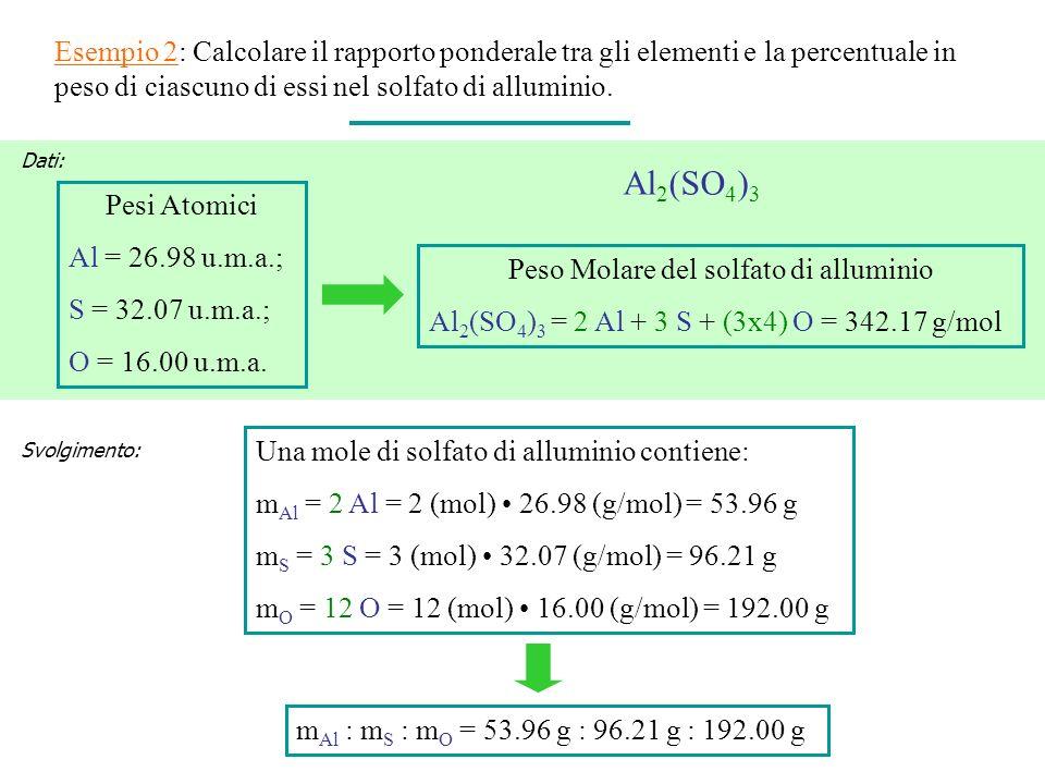 Esempio 2: Calcolare il rapporto ponderale tra gli elementi e la percentuale in peso di ciascuno di essi nel solfato di alluminio. Pesi Atomici Al = 2