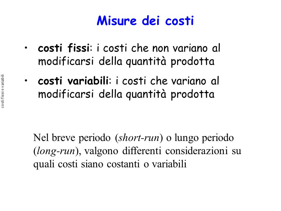 Misure dei costi costi fissi: i costi che non variano al modificarsi della quantità prodotta costi variabili: i costi che variano al modificarsi della
