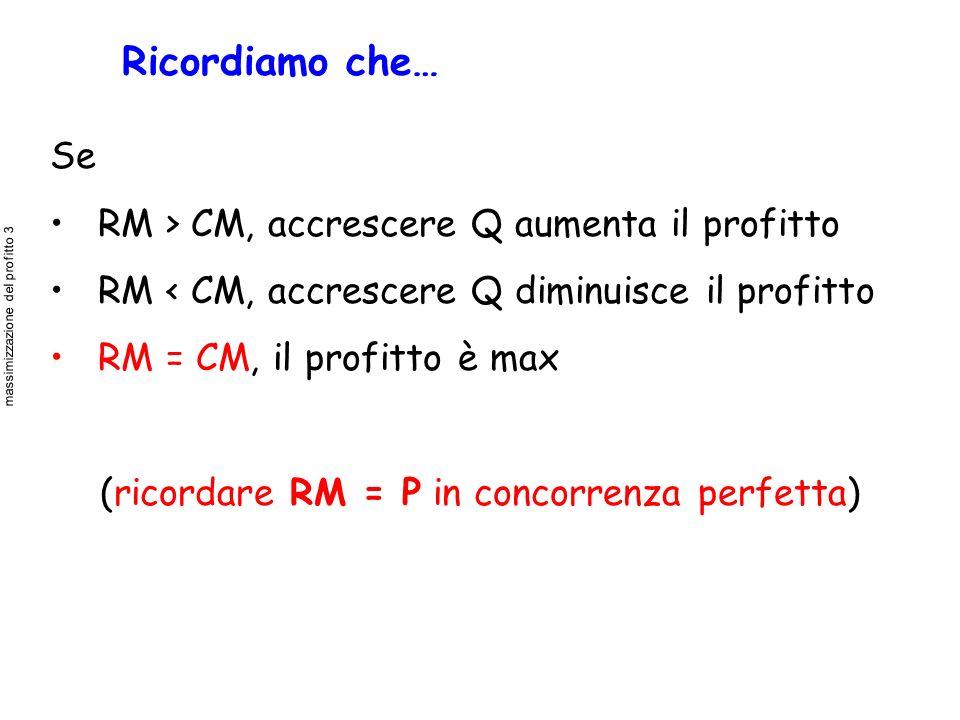 Ricordiamo che… Se RM > CM, accrescere Q aumenta il profitto RM < CM, accrescere Q diminuisce il profitto RM = CM, il profitto è max (ricordare RM = P