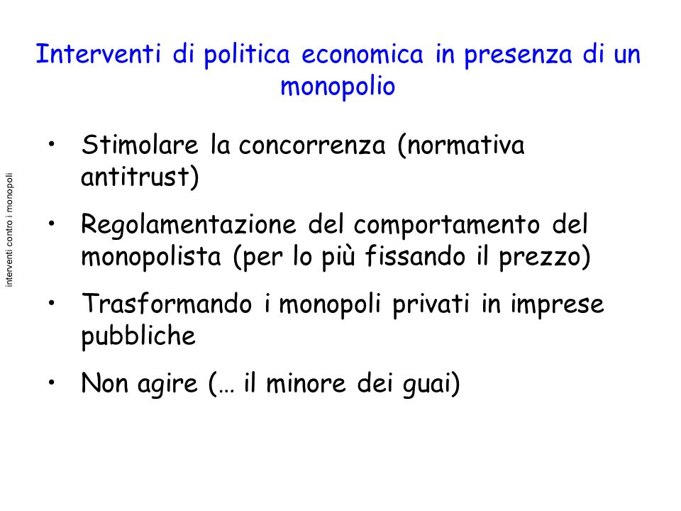 Interventi di politica economica in presenza di un monopolio Stimolare la concorrenza (normativa antitrust) Regolamentazione del comportamento del mon