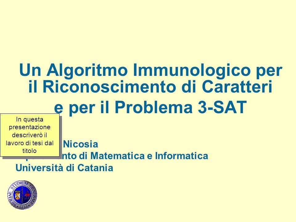 Un Algoritmo Immunologico per il Riconoscimento di Caratteri e per il Problema 3-SAT Giuseppe Nicosia Dipartimento di Matematica e Informatica Università di Catania In questa presentazione descriverò il lavoro di tesi dal titolo