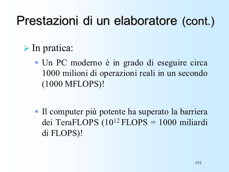 101 Prestazioni di un elaboratore (cont.) In pratica: Un PC moderno è in grado di eseguire circa 1000 milioni di operazioni reali in un secondo (1000