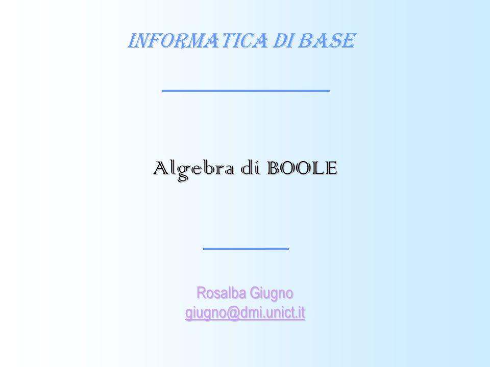 Informatica di Base Rosalba Giugno giugno@dmi.unict.it Algebra di BOOLE