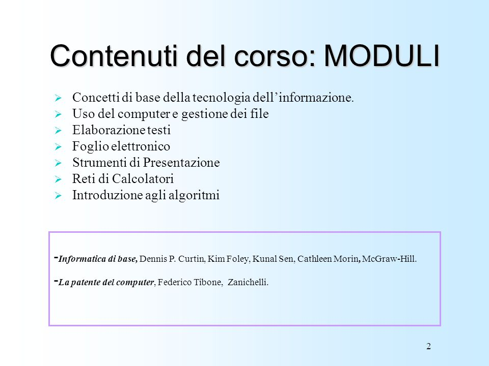 2 Contenuti del corso: MODULI Concetti di base della tecnologia dellinformazione. Uso del computer e gestione dei file Elaborazione testi Foglio elett