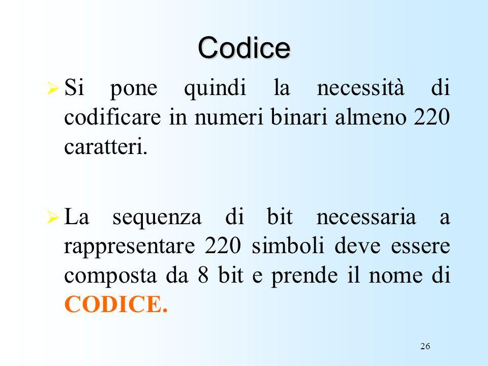 26 Codice Si pone quindi la necessità di codificare in numeri binari almeno 220 caratteri. La sequenza di bit necessaria a rappresentare 220 simboli d