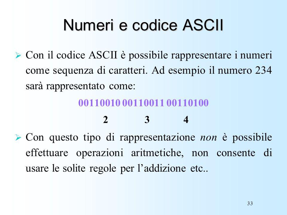 33 Numeri e codice ASCII Con il codice ASCII è possibile rappresentare i numeri come sequenza di caratteri. Ad esempio il numero 234 sarà rappresentat
