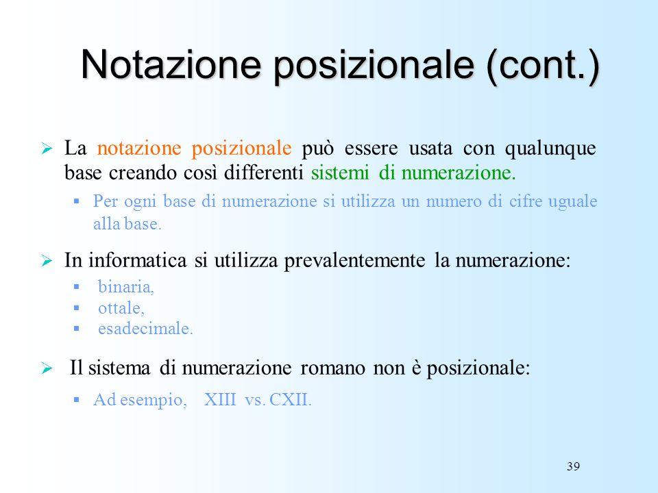 39 Notazione posizionale (cont.) La notazione posizionale può essere usata con qualunque base creando così differenti sistemi di numerazione. Per ogni
