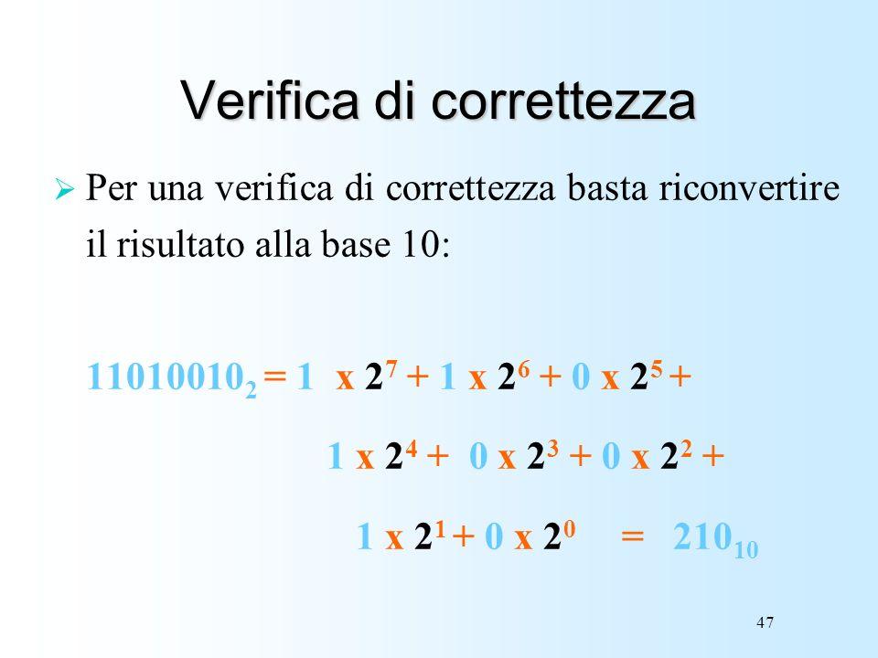 47 Verifica di correttezza Per una verifica di correttezza basta riconvertire il risultato alla base 10: 11010010 2 = 1 x 2 7 + 1 x 2 6 + 0 x 2 5 + 1