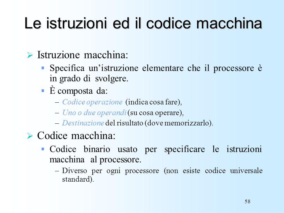 58 Le istruzioni ed il codice macchina Istruzione macchina: Specifica unistruzione elementare che il processore è in grado di svolgere. È composta da: