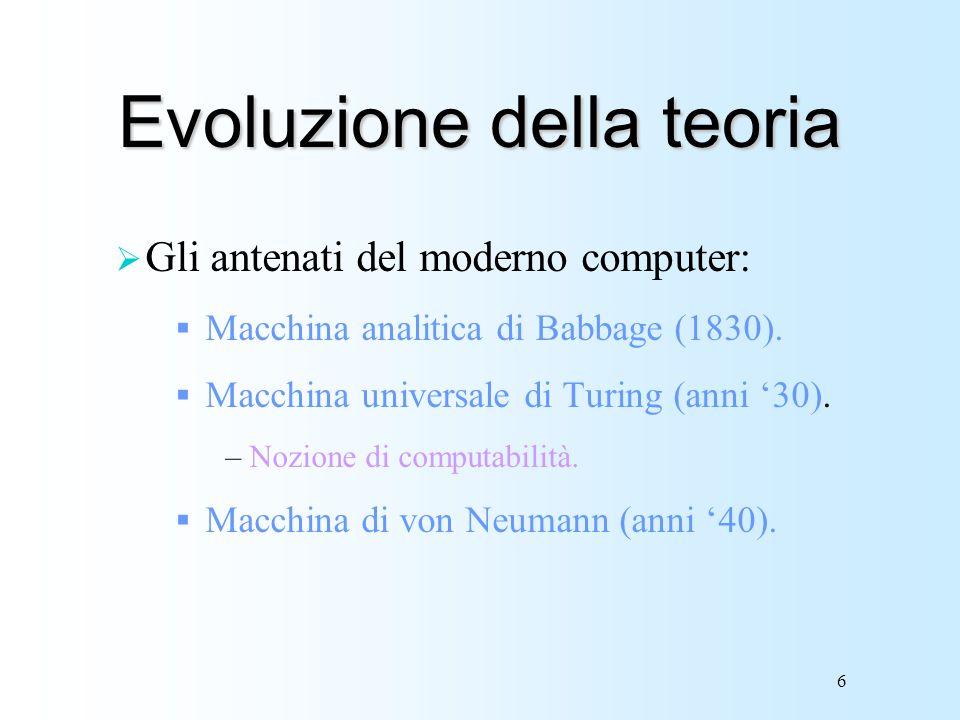 6 Evoluzione della teoria Gli antenati del moderno computer: Macchina analitica di Babbage (1830). Macchina universale di Turing (anni 30). –Nozione d