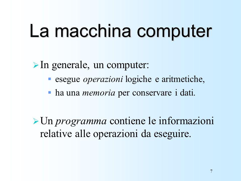 7 La macchina computer In generale, un computer: esegue operazioni logiche e aritmetiche, ha una memoria per conservare i dati. Un programma contiene