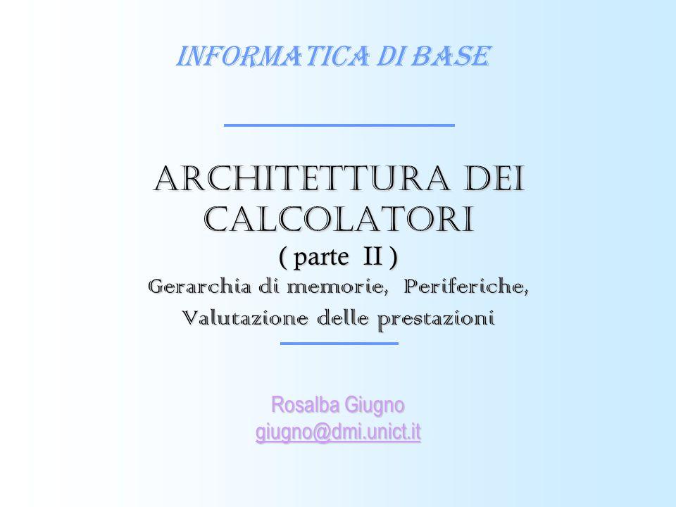 Informatica di Base Rosalba Giugno giugno@dmi.unict.it Architettura dei calcolatori ( parte II ) Gerarchia di memorie, Periferiche, Valutazione delle