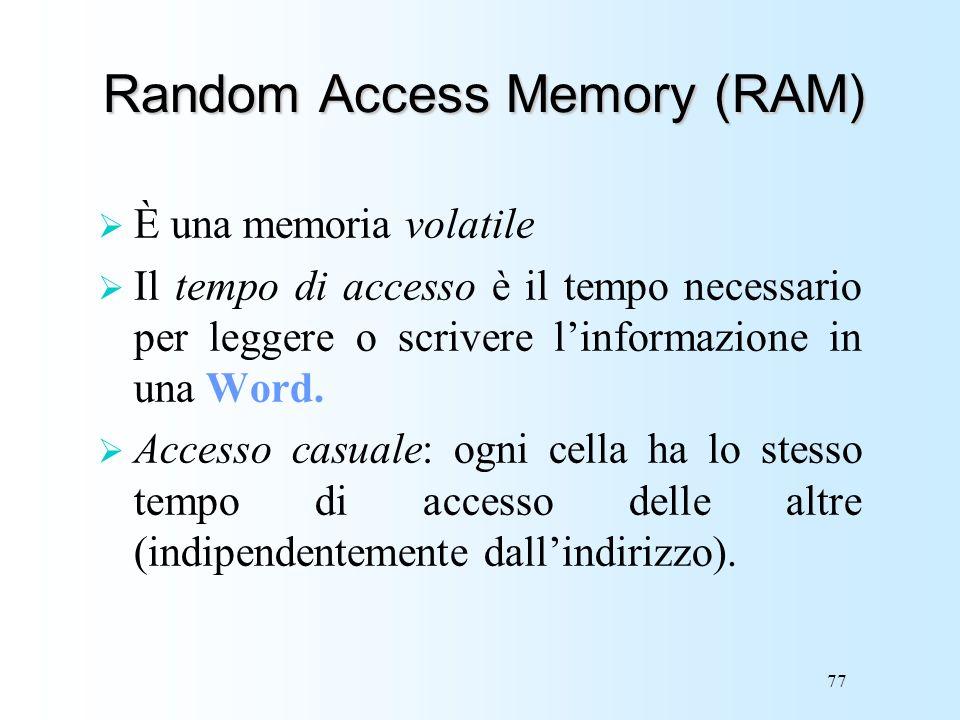 77 Random Access Memory (RAM) È una memoria volatile Il tempo di accesso è il tempo necessario per leggere o scrivere linformazione in una Word. Acces