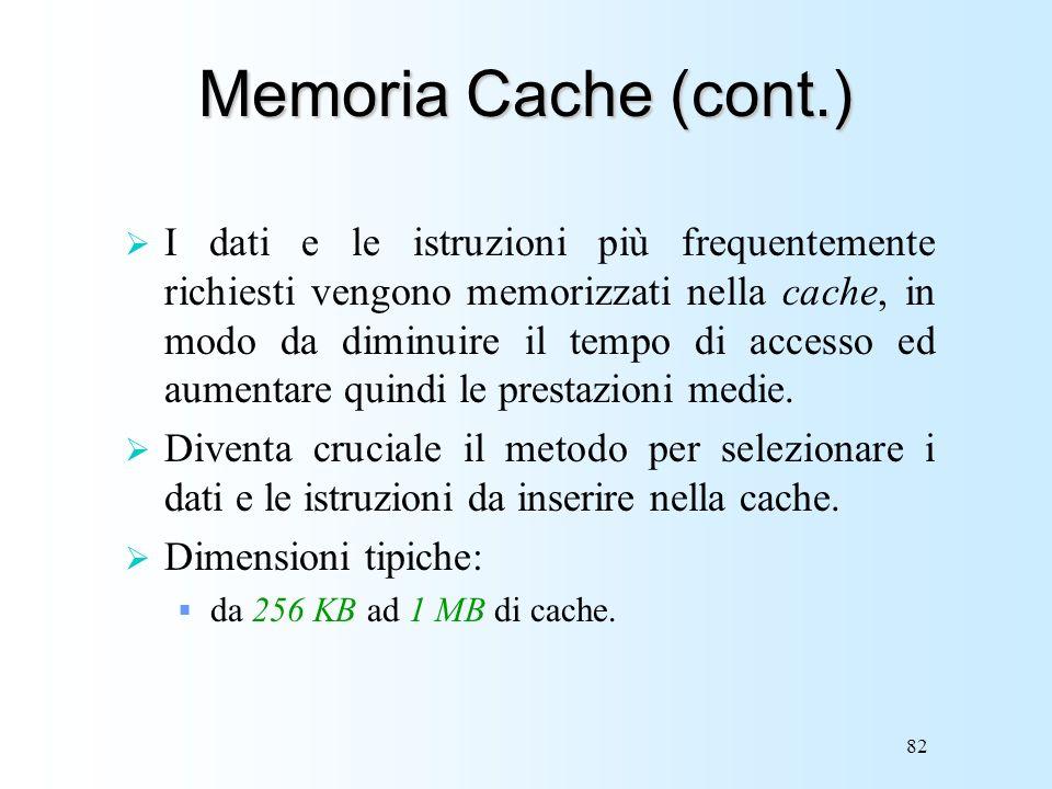 82 Memoria Cache (cont.) I dati e le istruzioni più frequentemente richiesti vengono memorizzati nella cache, in modo da diminuire il tempo di accesso