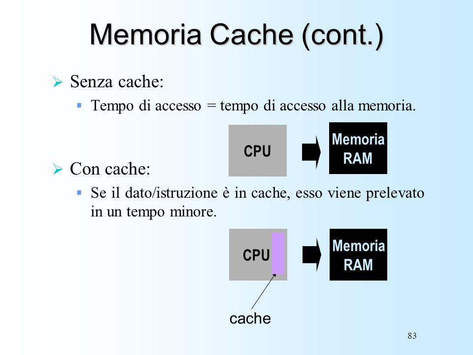 83 Memoria Cache (cont.) Senza cache: Tempo di accesso = tempo di accesso alla memoria. Con cache: Se il dato/istruzione è in cache, esso viene prelev