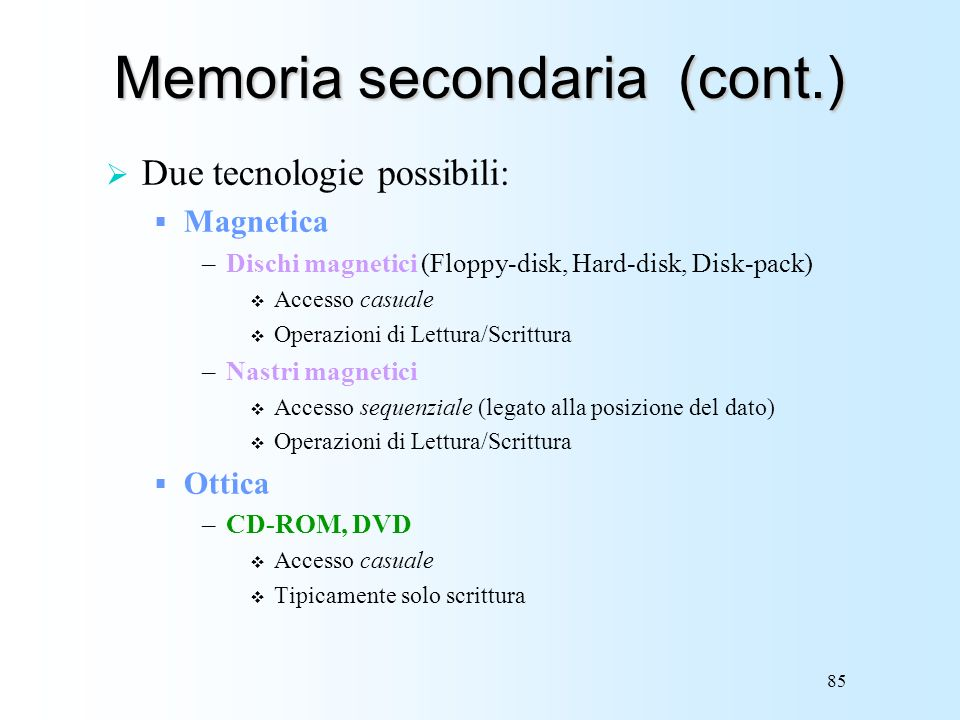85 Memoria secondaria (cont.) Due tecnologie possibili: Magnetica –Dischi magnetici (Floppy-disk, Hard-disk, Disk-pack) Accesso casuale Operazioni di