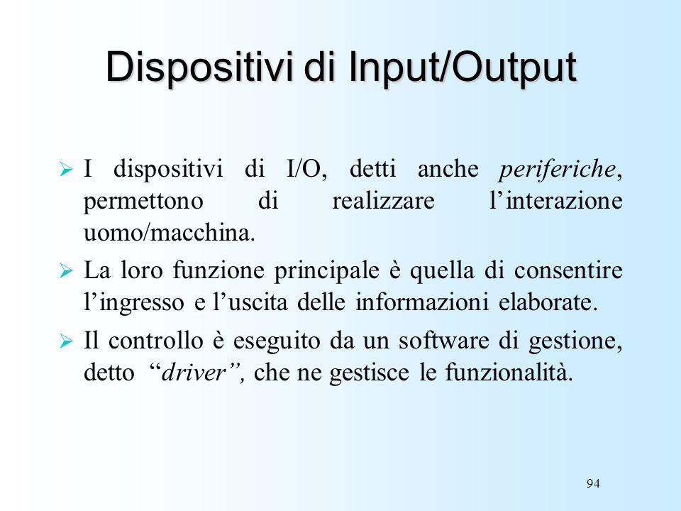 94 Dispositivi di Input/Output I dispositivi di I/O, detti anche periferiche, permettono di realizzare linterazione uomo/macchina. La loro funzione pr