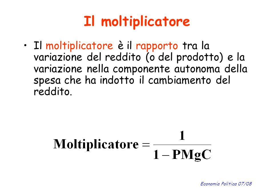 Economia Politica 07/08 Il moltiplicatore Il moltiplicatore è il rapporto tra la variazione del reddito (o del prodotto) e la variazione nella compone