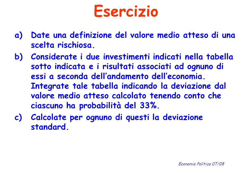 Economia Politica 07/08 Esercizio a)Date una definizione del valore medio atteso di una scelta rischiosa. b)Considerate i due investimenti indicati ne