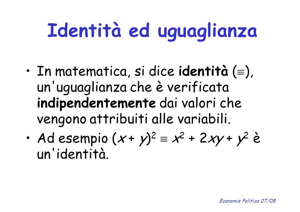 Economia Politica 07/08 Identità ed uguaglianza In matematica, si dice identità ( ), un'uguaglianza che è verificata indipendentemente dai valori che