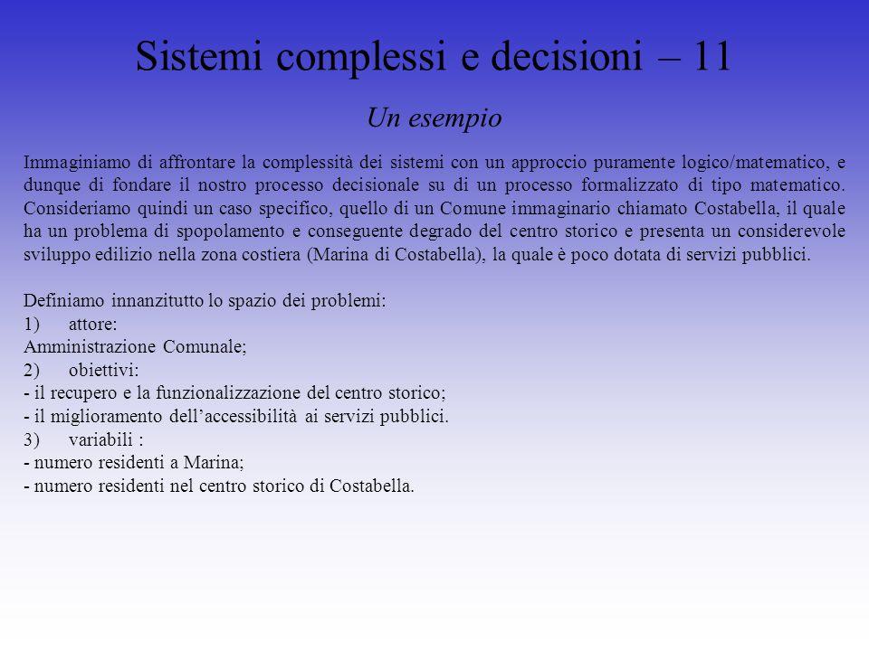 Sistemi complessi e decisioni – 11 Un esempio Immaginiamo di affrontare la complessità dei sistemi con un approccio puramente logico/matematico, e dunque di fondare il nostro processo decisionale su di un processo formalizzato di tipo matematico.