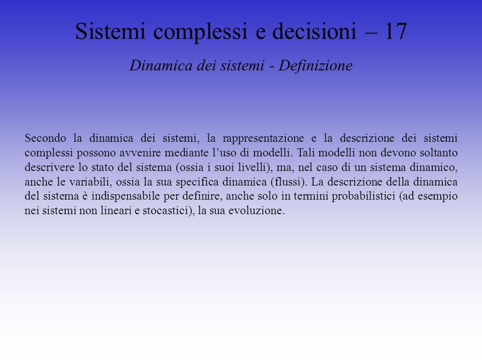 Sistemi complessi e decisioni – 17 Dinamica dei sistemi - Definizione Secondo la dinamica dei sistemi, la rappresentazione e la descrizione dei sistemi complessi possono avvenire mediante luso di modelli.