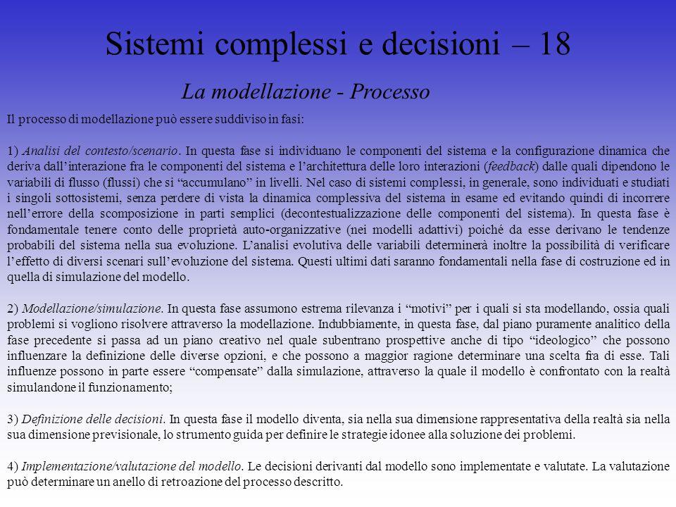 Sistemi complessi e decisioni – 18 La modellazione - Processo Il processo di modellazione può essere suddiviso in fasi: 1) Analisi del contesto/scenario.