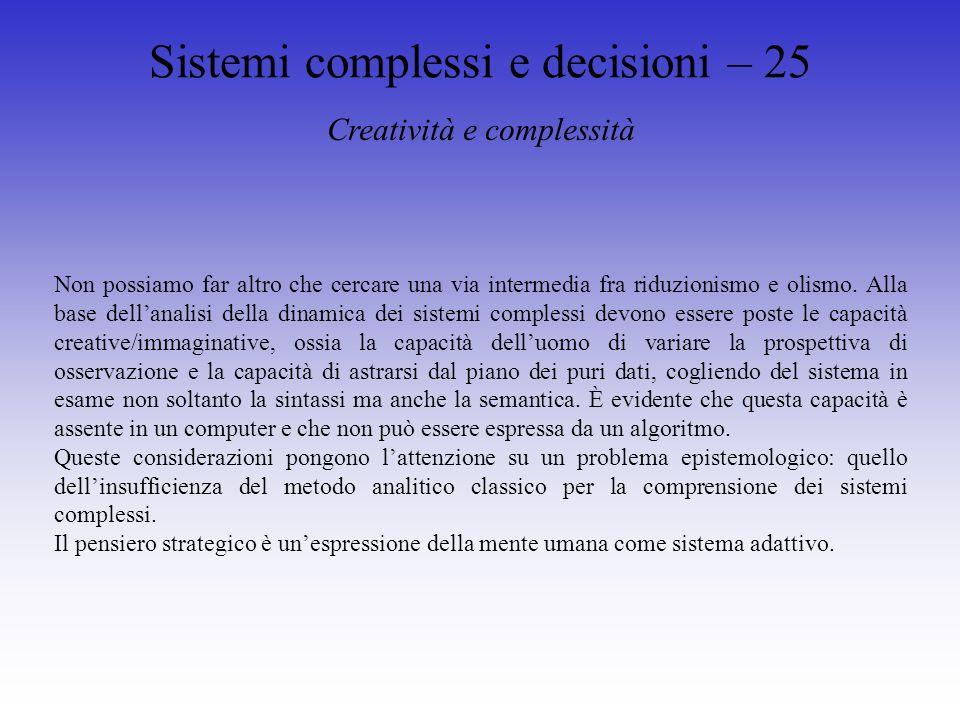 Sistemi complessi e decisioni – 25 Creatività e complessità Non possiamo far altro che cercare una via intermedia fra riduzionismo e olismo.