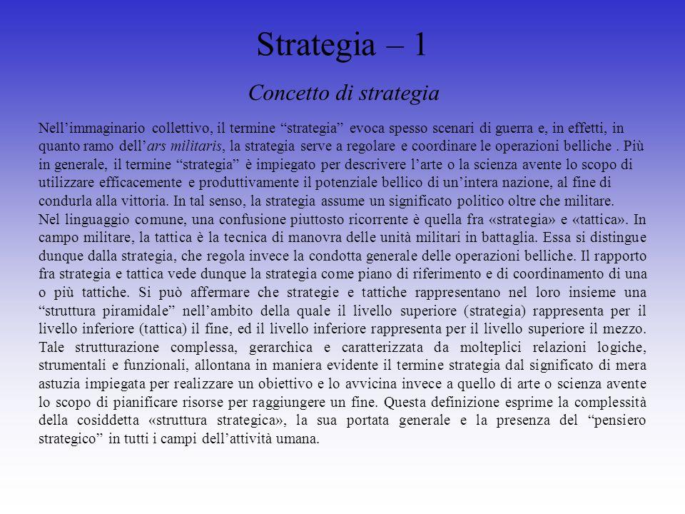 Strategia – 1 Concetto di strategia Nellimmaginario collettivo, il termine strategia evoca spesso scenari di guerra e, in effetti, in quanto ramo dellars militaris, la strategia serve a regolare e coordinare le operazioni belliche.