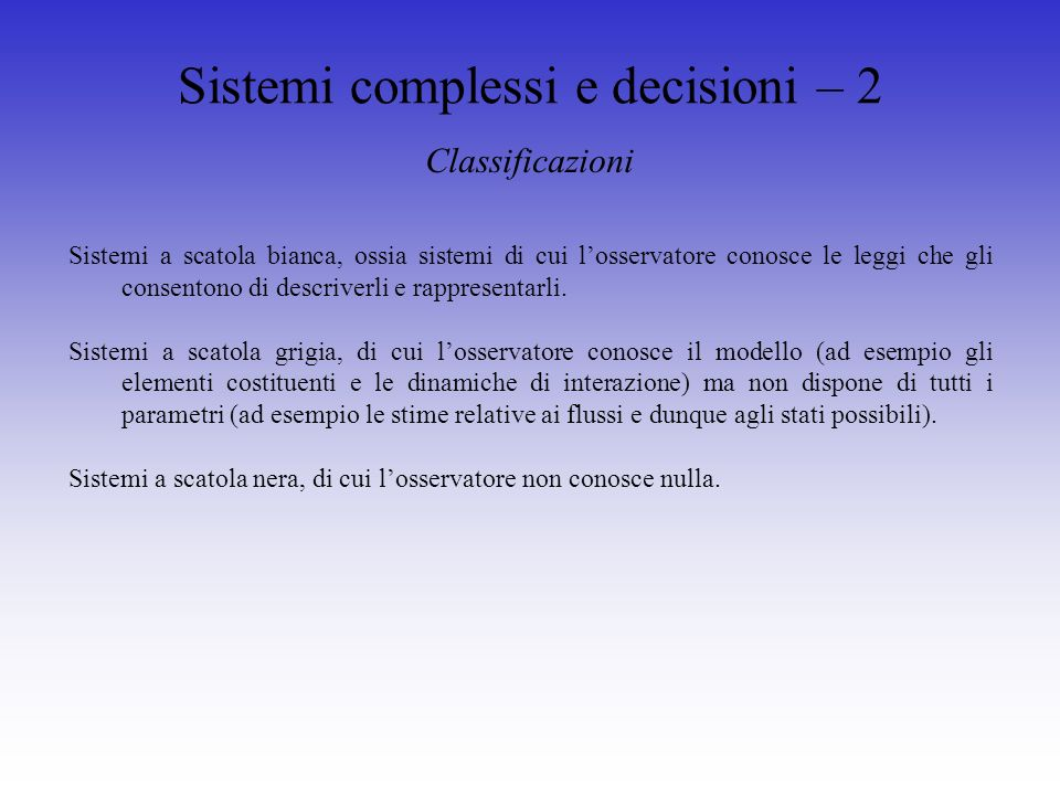 Sistemi complessi e decisioni – 2 Sistemi a scatola bianca, ossia sistemi di cui losservatore conosce le leggi che gli consentono di descriverli e rappresentarli.
