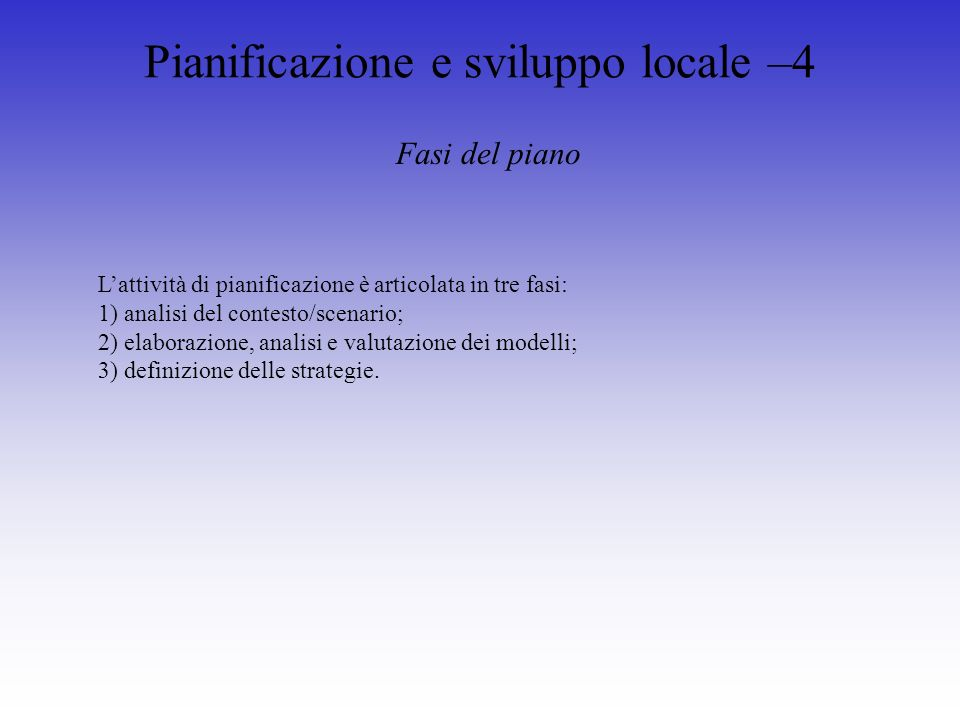 Pianificazione e sviluppo locale –4 Fasi del piano Lattività di pianificazione è articolata in tre fasi: 1) analisi del contesto/scenario; 2) elaborazione, analisi e valutazione dei modelli; 3) definizione delle strategie.