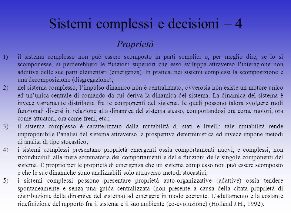 Sistemi complessi e decisioni – 4 1) il sistema complesso non può essere scomposto in parti semplici o, per meglio dire, se lo si scomponesse, si perderebbero le funzioni superiori che esso sviluppa attraverso linterazione non additiva delle sue parti elementari (emergenza).