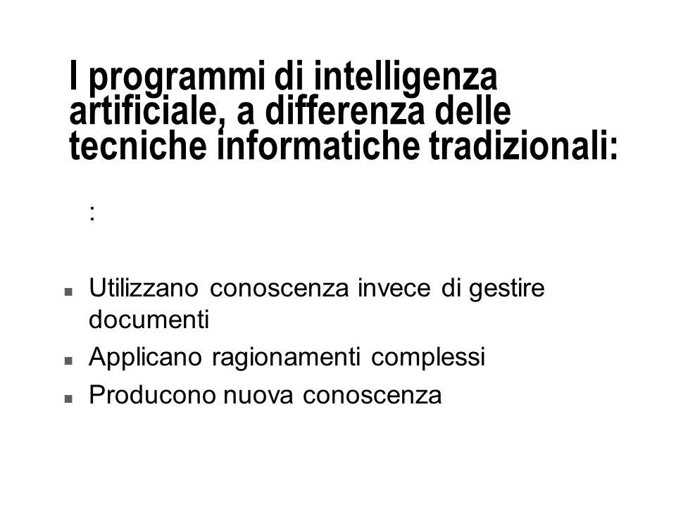 I programmi di intelligenza artificiale, a differenza delle tecniche informatiche tradizionali: : n Utilizzano conoscenza invece di gestire documenti