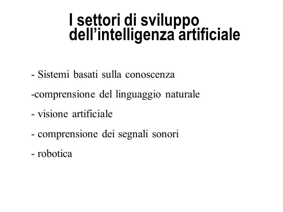 I settori di sviluppo dellintelligenza artificiale - Sistemi basati sulla conoscenza -comprensione del linguaggio naturale - visione artificiale - com