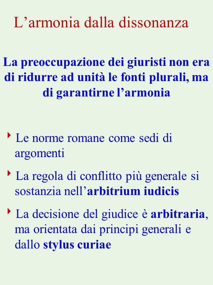 Larmonia dalla dissonanza La preoccupazione dei giuristi non era di ridurre ad unità le fonti plurali, ma di garantirne larmonia Le norme romane come