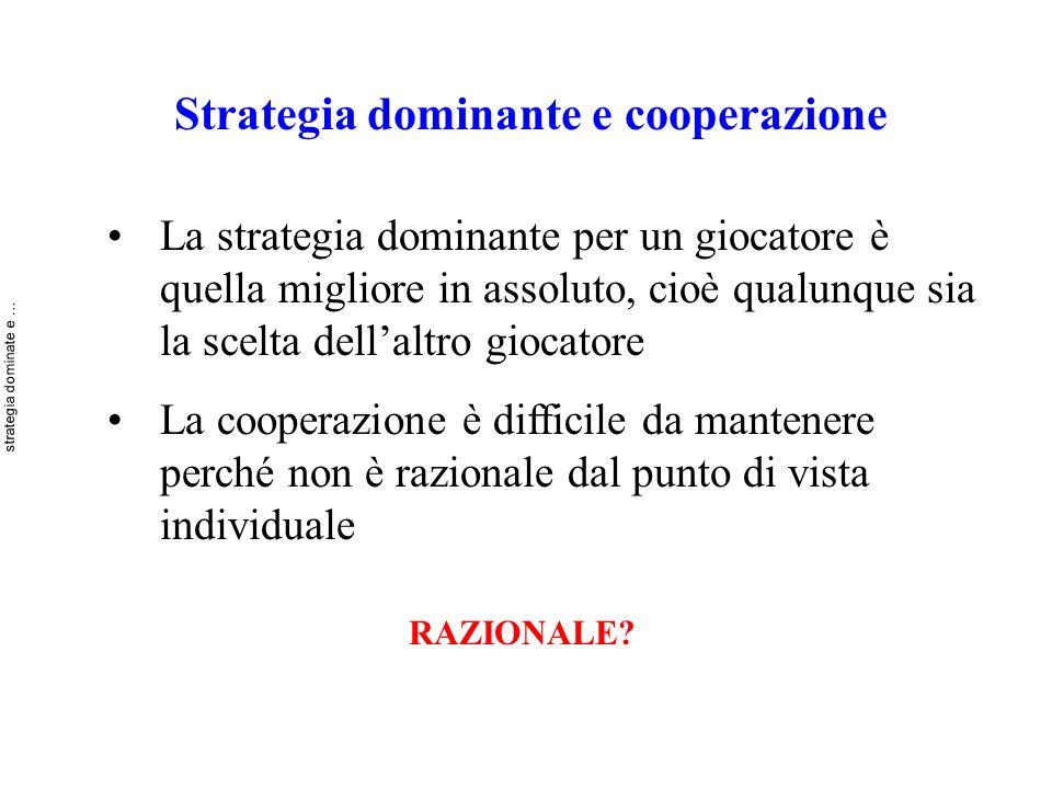 Strategia dominante e cooperazione La strategia dominante per un giocatore è quella migliore in assoluto, cioè qualunque sia la scelta dellaltro gioca