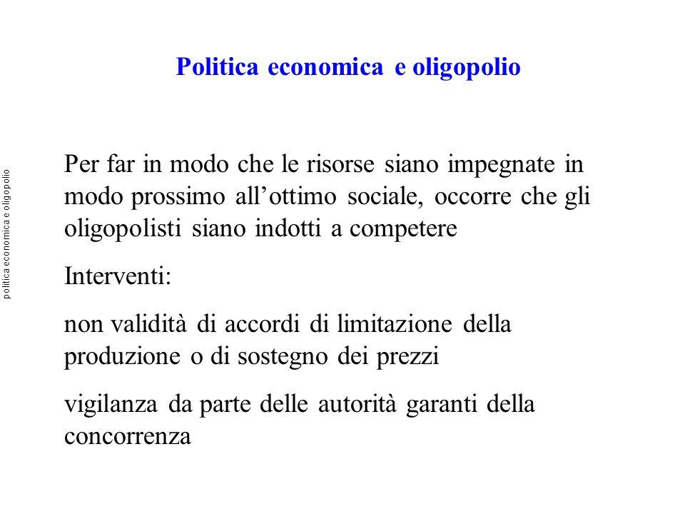Politica economica e oligopolio Per far in modo che le risorse siano impegnate in modo prossimo allottimo sociale, occorre che gli oligopolisti siano
