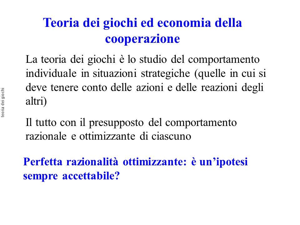 Teoria dei giochi ed economia della cooperazione La teoria dei giochi è lo studio del comportamento individuale in situazioni strategiche (quelle in c